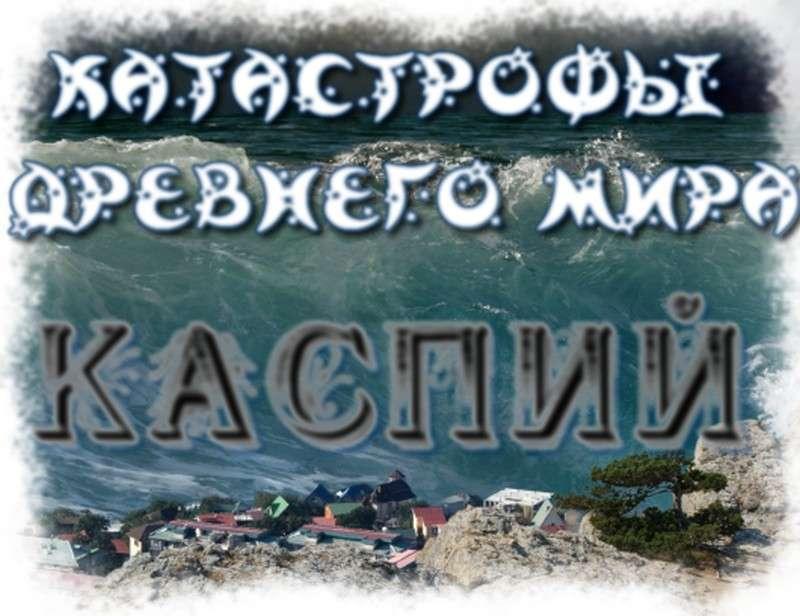 Каспийское море – артефакт, подтверждающий недавний катаклизм