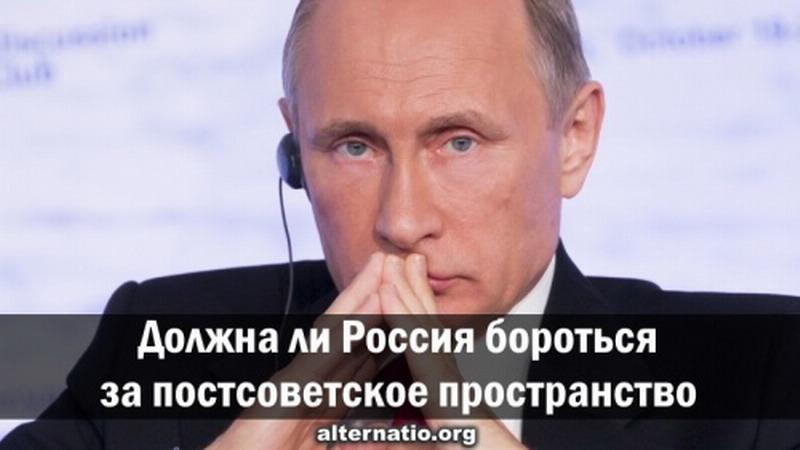 Должна ли Россия бороться за постсоветское пространство и бывшие окраины?