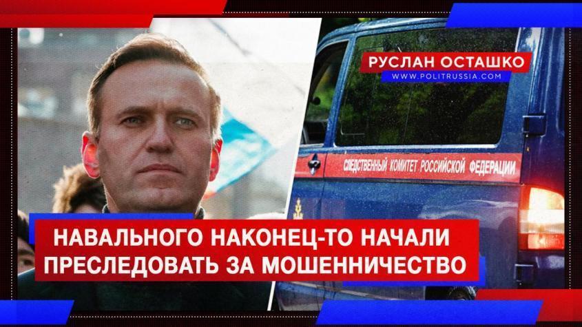 Навального наконец-то начали преследовать за мошенничество в особо крупном размере