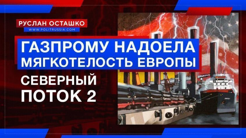 «Северный поток-2»: Газпрому надоела мягкотелость европейцев, прогибающихся под американцев?