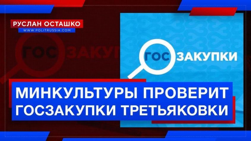 Минкультуры проверит госзакупки Третьяковки (Руслан Осташко)