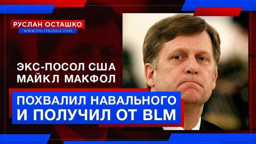 Экс-посол США Макфол похвалил Навального и сразу же получил от негритянских радикалов