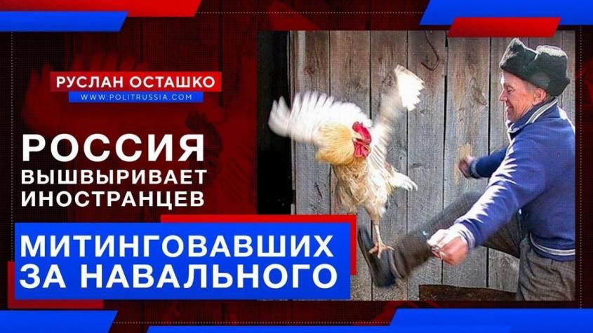 Россия вышвыривает неблагодарных иностранцев, митинговавших за Навального