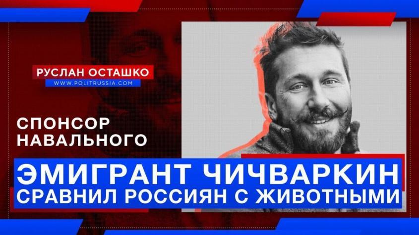 Спонсор Навального – вор и жулик Чичваркин – сравнил россиян с животными