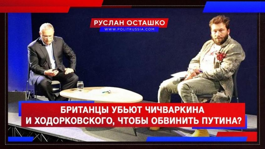 Британцы убьют Чичваркина и Ходорковского, чтобы обвинить Путина?