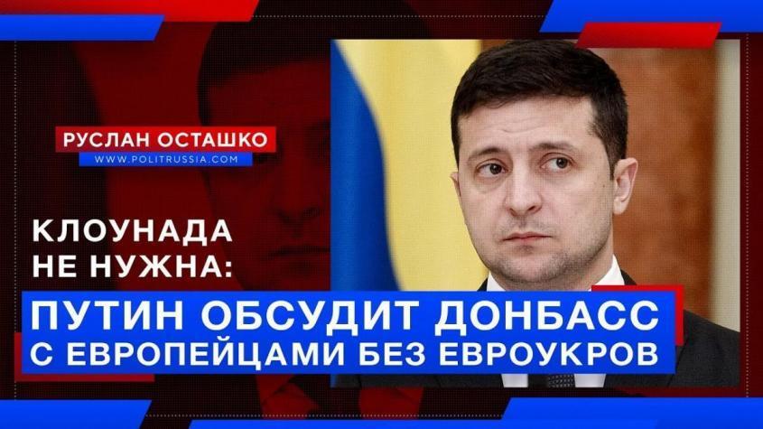 Путин обсудит Донбасс с европейцами без евроукров. Обойдёмся без клоунов