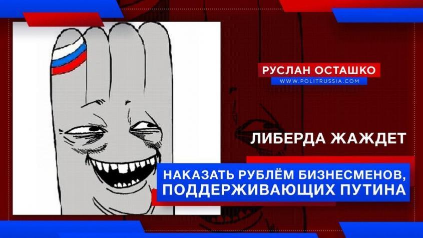 Пятая колонна жаждет наказать рублём бизнесменов, поддерживающих Путина