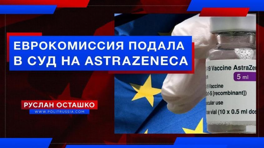 Еврокомиссия подала в суд на AstraZenecа но продолжила травить своё население