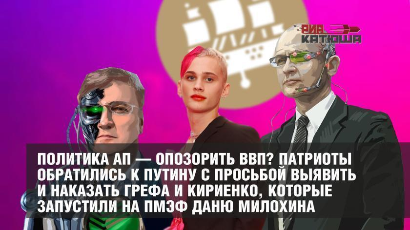Политика АП – опозорить ВВП? Патриоты обратились к Путину с просьбой выявить и наказать Грефа и Кириенко, которые запустили на ПМЭФ Даню Милохина