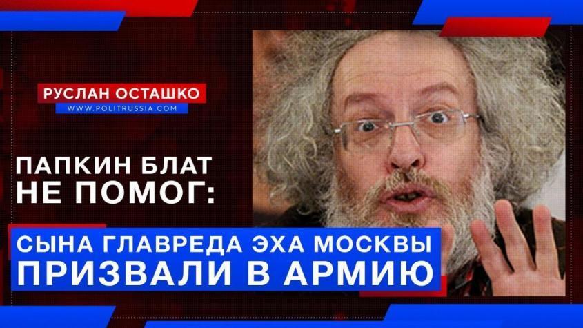 Папкин блат не помог: сына главреда «Эха Москвы» Венедиктова призвали в армию