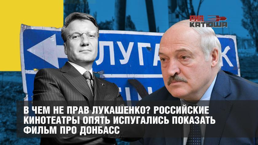 В чем не прав Лукашенко? Кинотеатры России испугались показать фильм про Донбасс