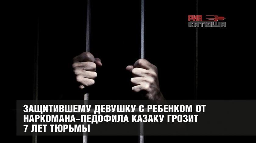 Защитившему девушку с ребенком от наркомана-педофила казаку грозит 7 лет тюрьмы