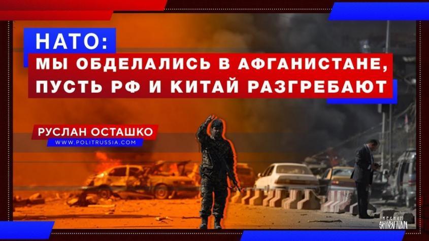 НАТО: мы обделались в Афганистане, теперь пусть Россия и Китай разгребают