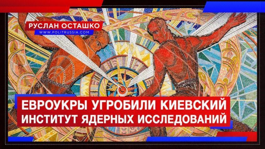 Еврейская хунта угробила киевский Институт ядерных исследований