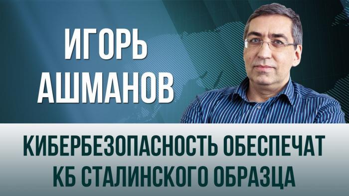 Игорь Ашманов. Кибербезопасность России обеспечат КБ сталинского образца