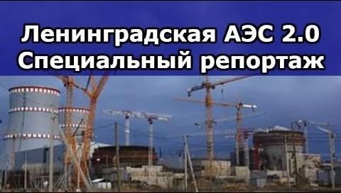 Ленинградская АЭС 2.0 Специальный репортаж из самого сердца сооружаемой станции