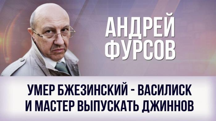 Андрей Фурсов. Умер Бжезинский – василиск и мастер выпускать джиннов