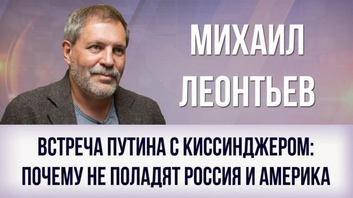 Встреча Путина с Киссинджером: почему не поладят Россия и Америка. Михаил Леонтьев