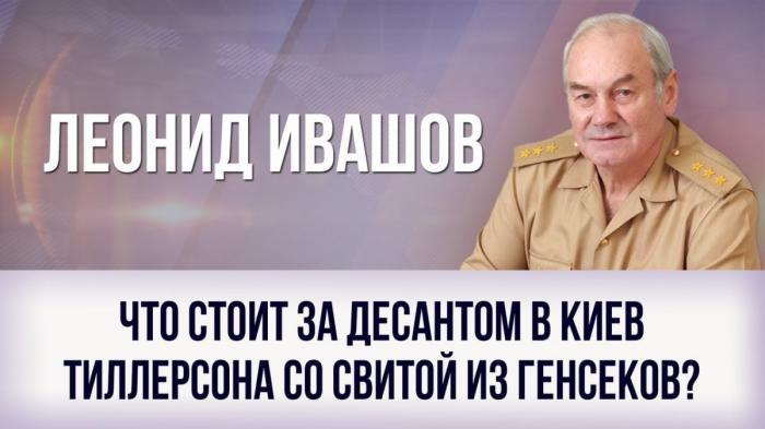 Что стоит за десантом в Киев Тиллерсона со свитой из генсеков? Леонид Ивашов