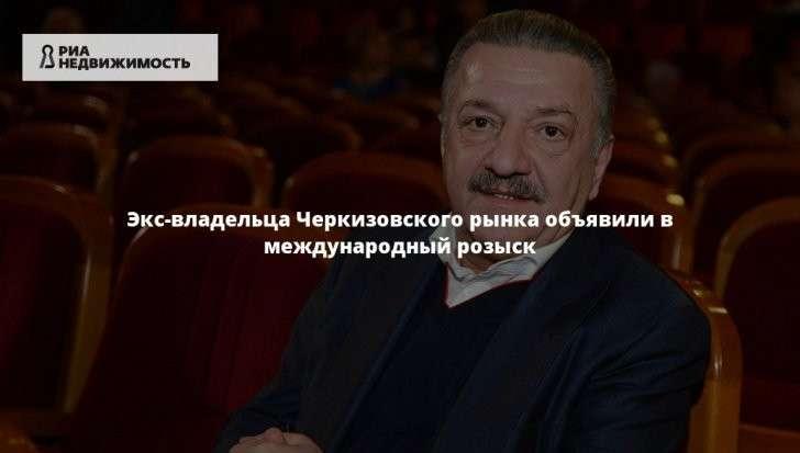 Тельмана Исмаилова, экс-владельца Черкизовского рынка объявили в международный розыск