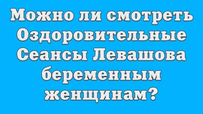 Можно ли смотреть Оздоровительные Сеансы Николая Левашова беременным женщинам?