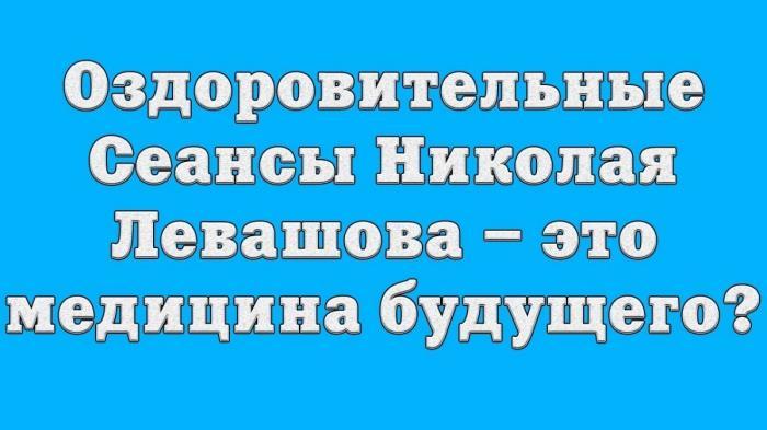 Оздоровительные Сеансы Николая Левашова – это медицина будущего?