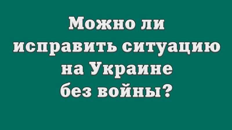 Можно ли исправить ситуацию на Украине без войны?