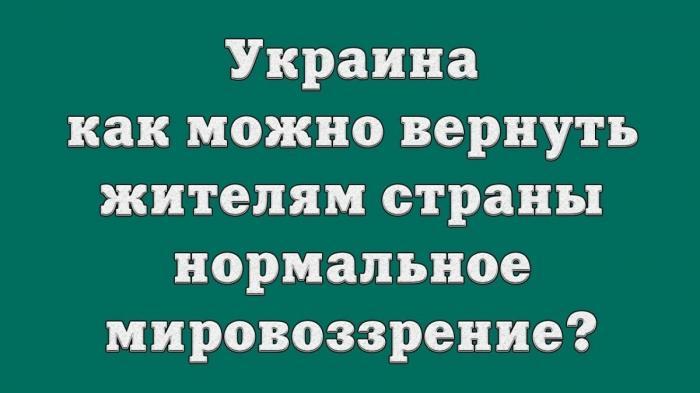 Украина – как можно вернуть жителям страны нормальное мировоззрение?