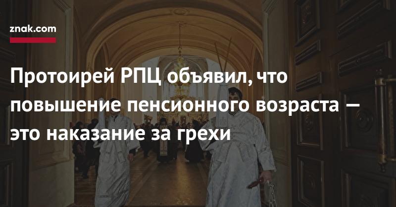 Протоирей РПЦ объявил, что повышение пенсионного возраста — это наказание за грехи