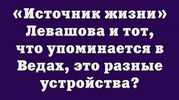 «Источник жизни» Левашова и тот, что упоминается в Ведах, это разные устройства?