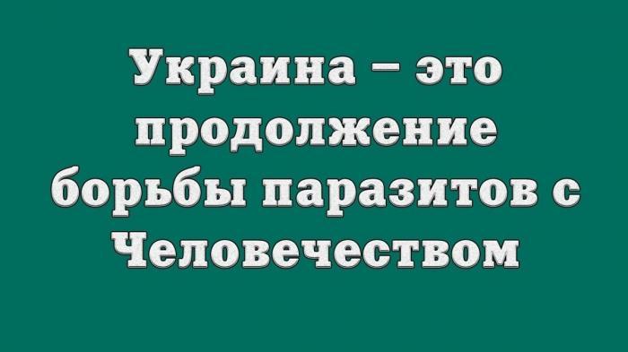 Украина – это продолжение борьбы паразитов с Человечеством