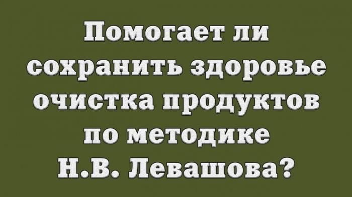 Помогает ли сохранить здоровье очистка продуктов по методике Н.В. Левашова?
