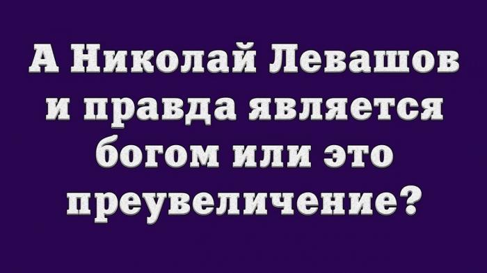 А Николай Левашов и правда является богом или это преувеличение?