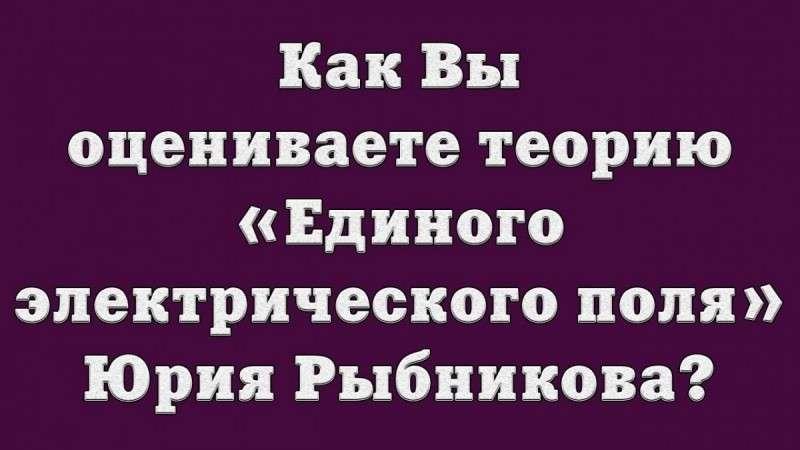 Как Вы оцениваете теорию «Единого электрического поля» Юрия Рыбникова?