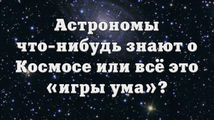 Астрономы что-нибудь знают о Космосе или всё это «игры ума»?