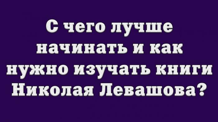 С чего лучше начинать и как нужно изучать книги Николая Левашова?