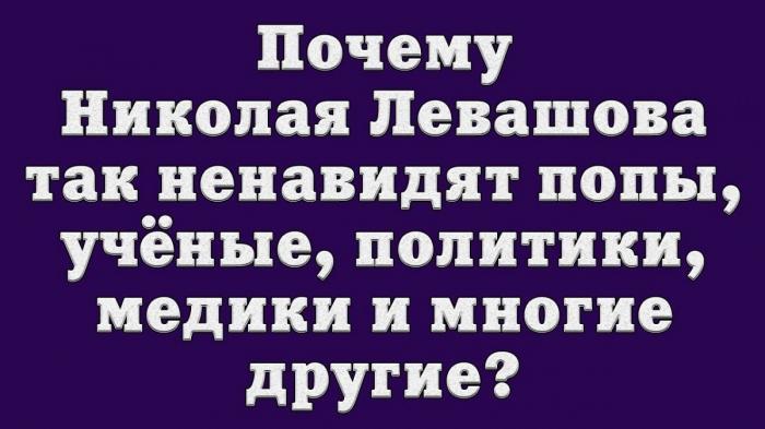 Почему Николая Левашова так ненавидят попы, учёные, политики, медики и многие другие?