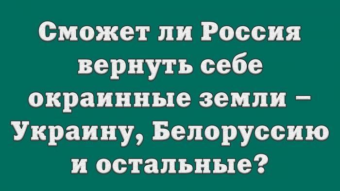 Сможет ли Россия вернуть себе окраинные земли – Украину, Белоруссию и остальные?