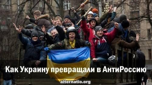 Как Украину превращали в анти-Россию