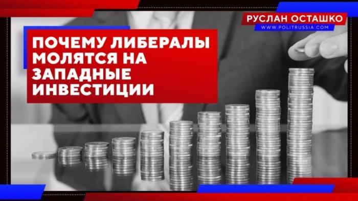 Почему российские либералы так ревностно молятся на западные инвестиции