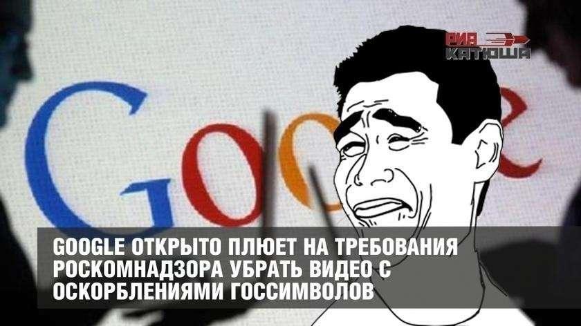 Google открыто плюет на требования Роскомнадзора убрать антироссийские видео