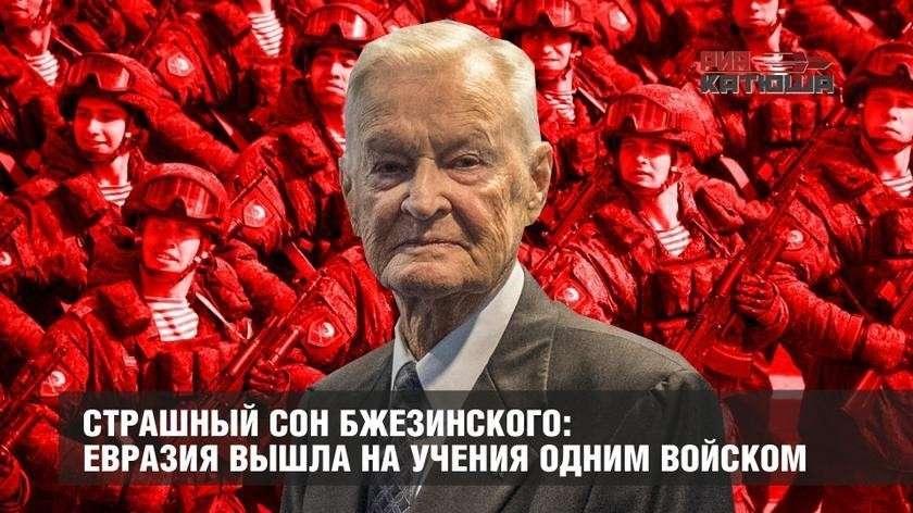 Страшный сон паразита Бжезинского воплотился: Евразия вышла на учения одним войском