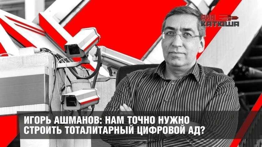 Игорь Ашманов: нам точно нужно в России строить тоталитарный цифровой ад?