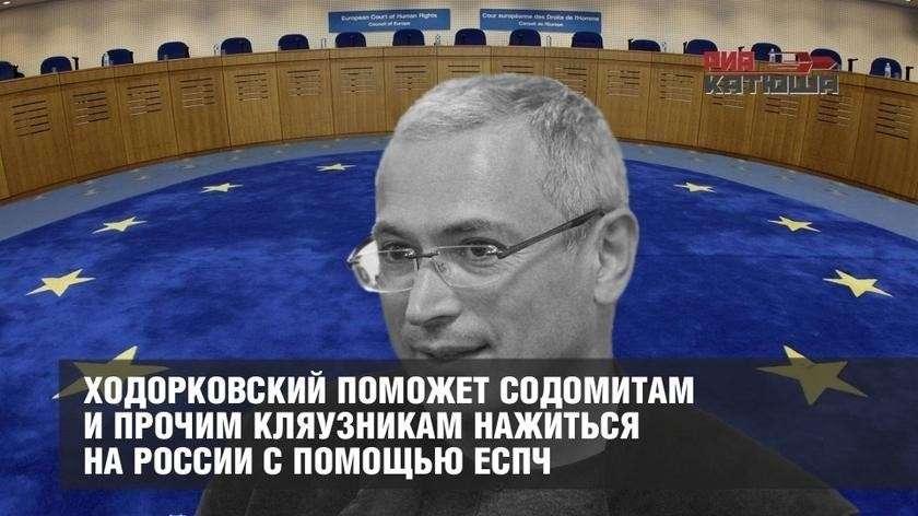 Беглый жулик Ходорковский поможет извращенцам и прочим кляузникам нажиться на России с помощью ЕСПЧ