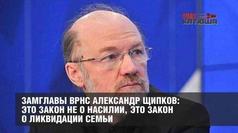 Замглавы ВРНС Александр Щипков: Это закон не о насилии, это закон о ликвидации семьи