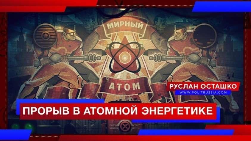 Россия совершила прорыв в атомной энергетике. Западным «партнёрам» остаётся лишь скрипеть зубами