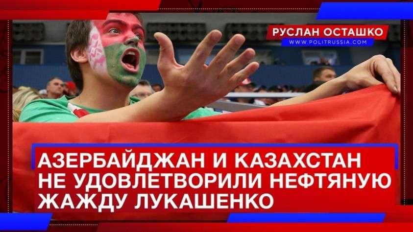 Азербайджан и Казахстан так и не удовлетворили нефтяную жажду многовекторного Лукашенко