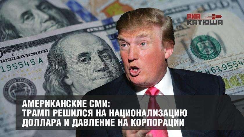 Трамп решился на национализацию доллара и давление на корпорации