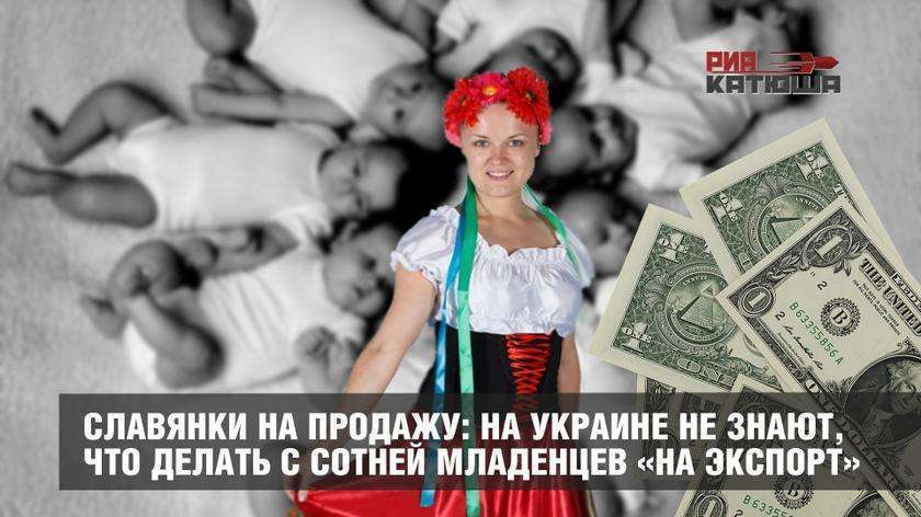 Славянки на продажу: на Украине не знают, что делать с сотней младенцев подготовленных «на экспорт»