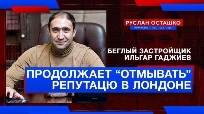 Беглый застройщик Ильгар Гаджиев продолжает «отмывать» репутацию в Лондоне